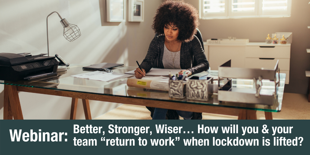 "Webinar: Better, Stronger, Wiser… How will you & your team ""return to work"" when lockdown is lifted?"